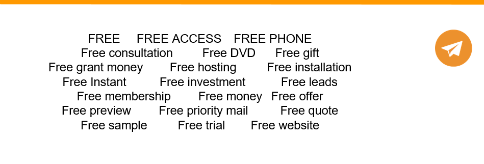 FREE	FREE ACCESS 	FREE PHONE  Free consultation 		Free DVD 	Free gift Free grant money		Free hosting		Free installation  Free Instant		Free investment 		Free leads  Free membership 	Free money 	Free offer  Free preview 		Free priority mail 		Free quote  Free sample 		Free trial 	Free website